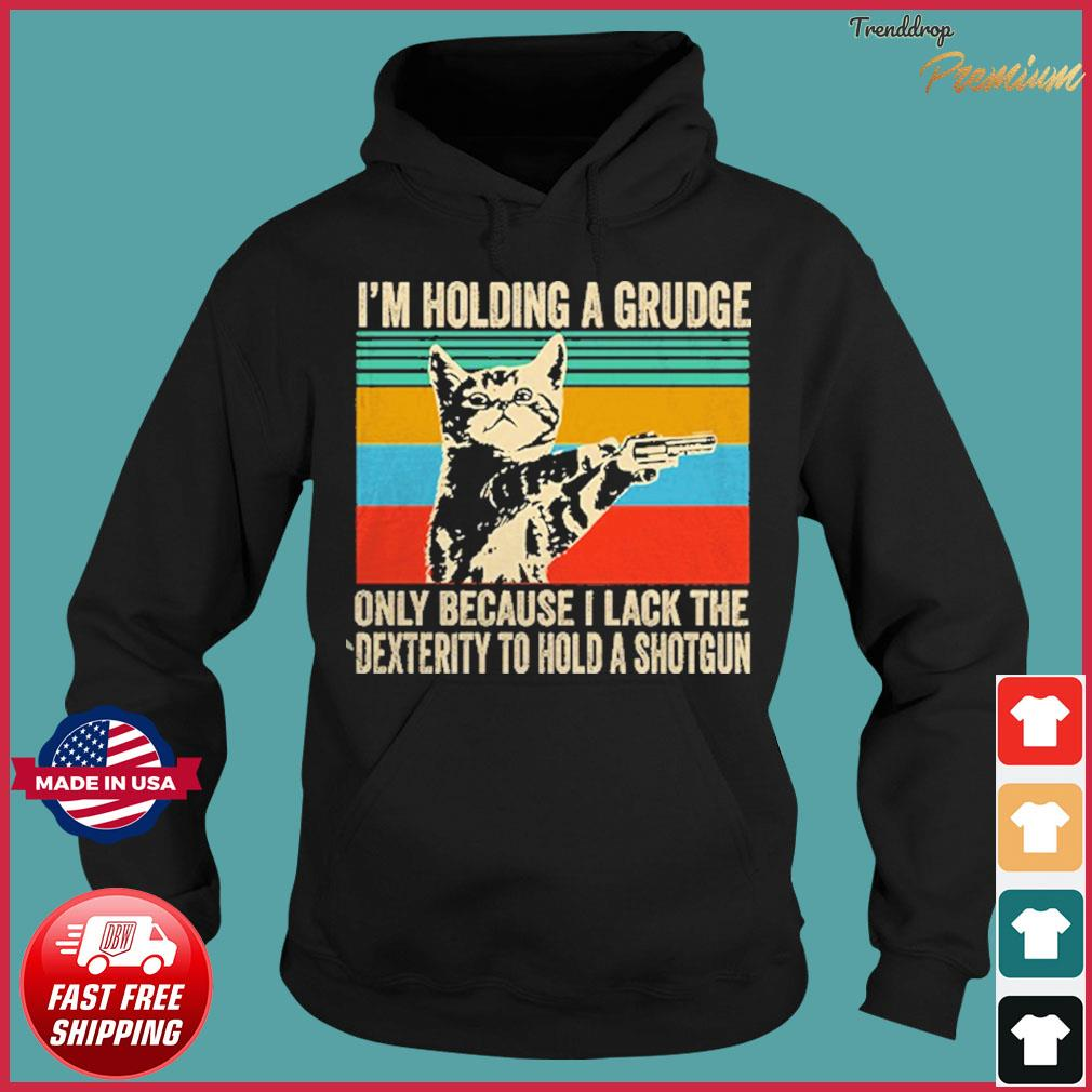 Cat I'm Holding A Grudge Only Because I Lack The Dexterity To Hold A Shotgun Vintage Shirt Hoodie