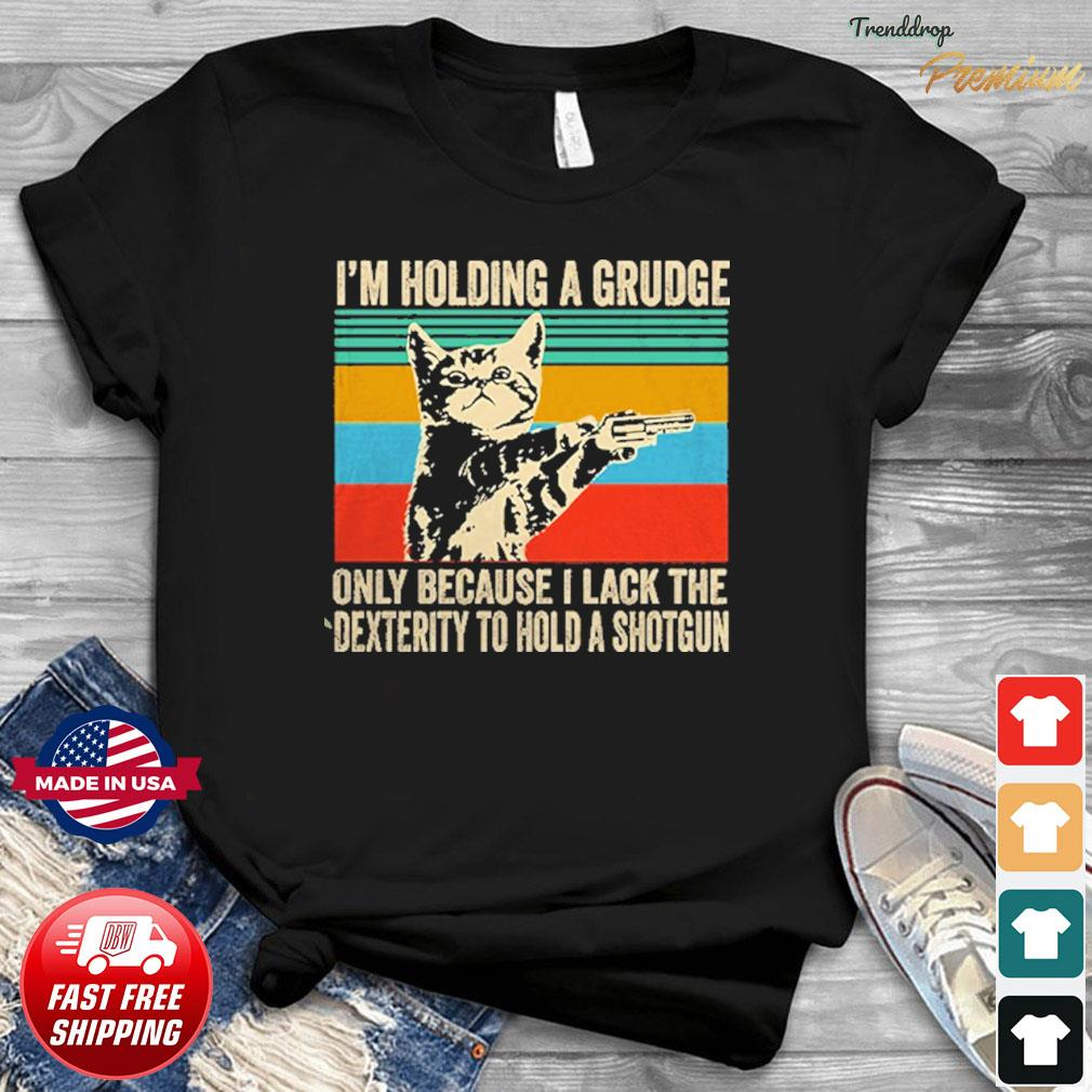 Cat I'm Holding A Grudge Only Because I Lack The Dexterity To Hold A Shotgun Vintage Shirt