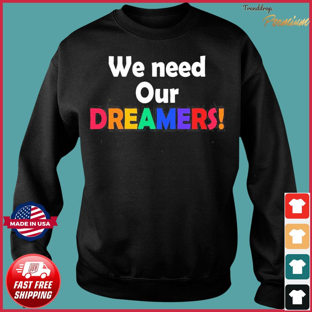 We Need Our Dreamers Shirt Sweater