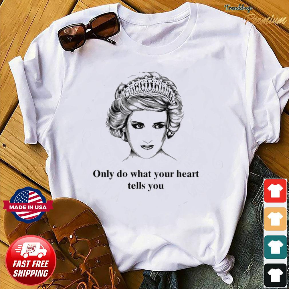 Princess Diana Only Do What Your Heart Tells You Shirt