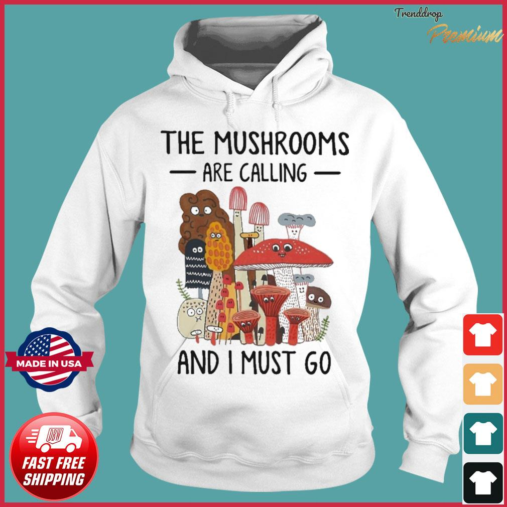 The Mushrooms Are Calling And I Must Go Shirt Hoodie