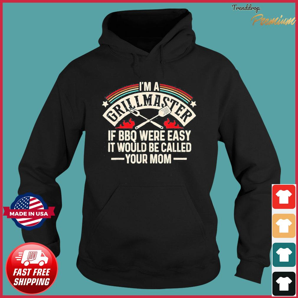 Im A Grillmaster If Bbq Was Easy It Would Be Called Your Mom T-Shirt Hoodie