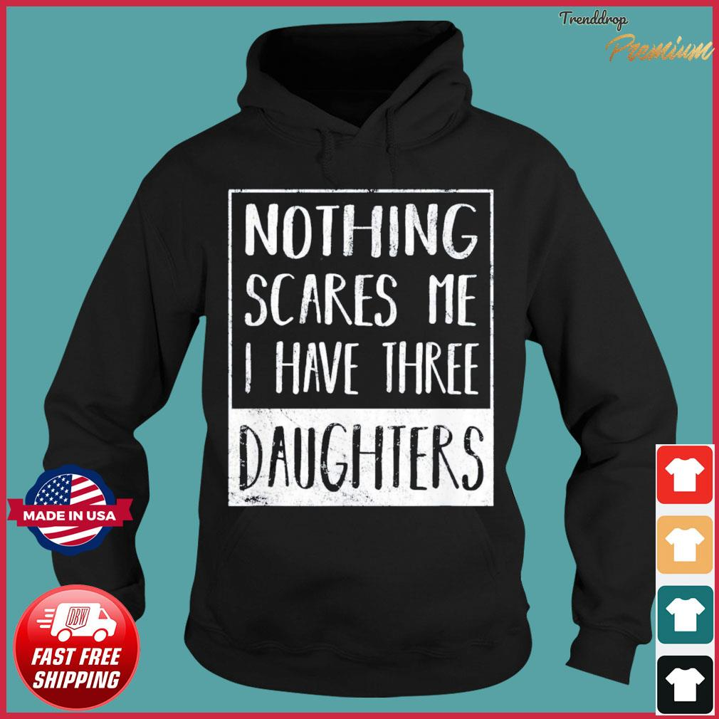 Nothing Scares Me I Have Three Daughters Fathers Day T-Shirt Hoodie