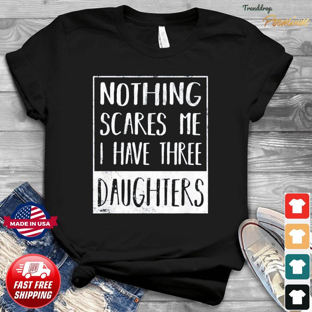 Nothing Scares Me I Have Three Daughters Fathers Day T-Shirt