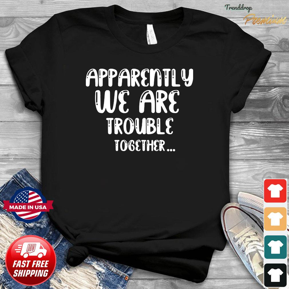 apparently-we-are-trouble-together-t-shirt