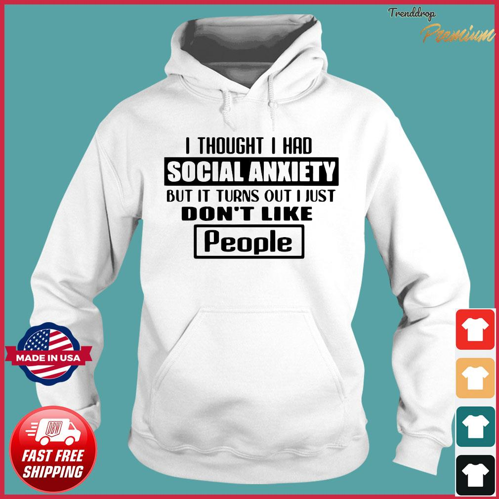 I thought I had social anxiety but it turns out I just don't like people Shirt Hoodie