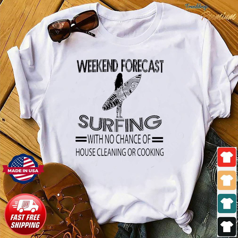 Offcial Weekend Forecast Surfing With No Chance Of House Cleaning Or Cooking Shirt