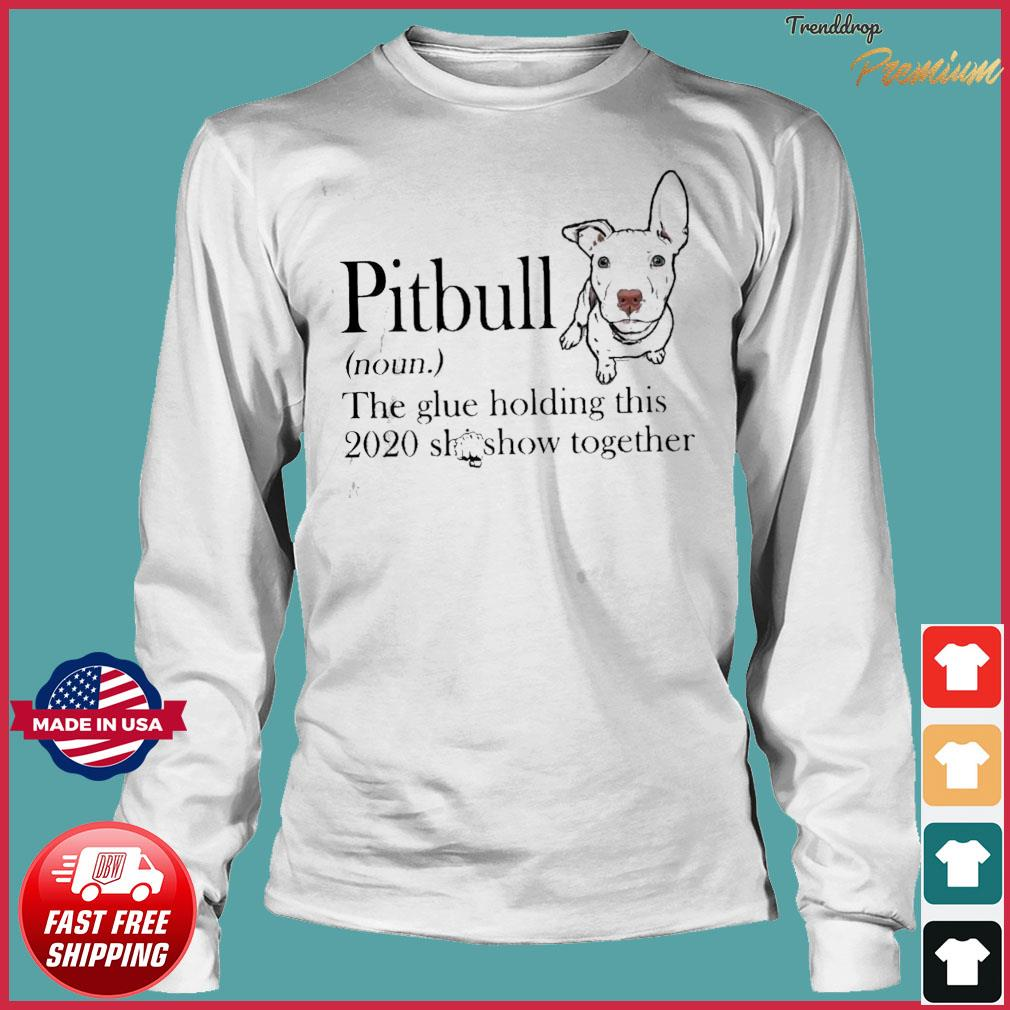 Pitbull The Glue Holding This 2020 Shitshow Together Shirt Long Sleeve