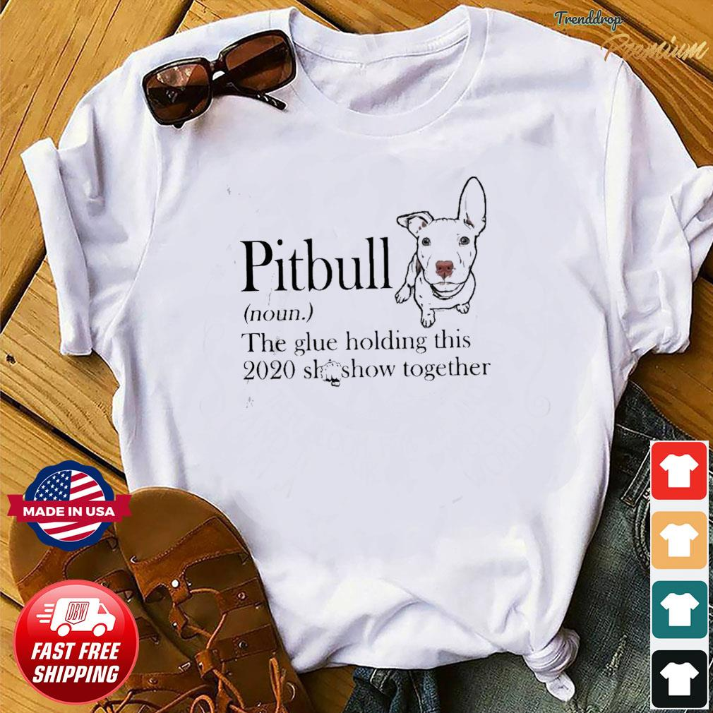 Pitbull The Glue Holding This 2020 Shitshow Together Shirt