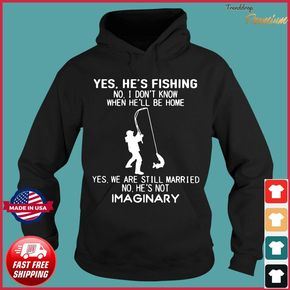 Yes He's Fishing No I Don't Know When He'll Be Home Shirt Hoodie