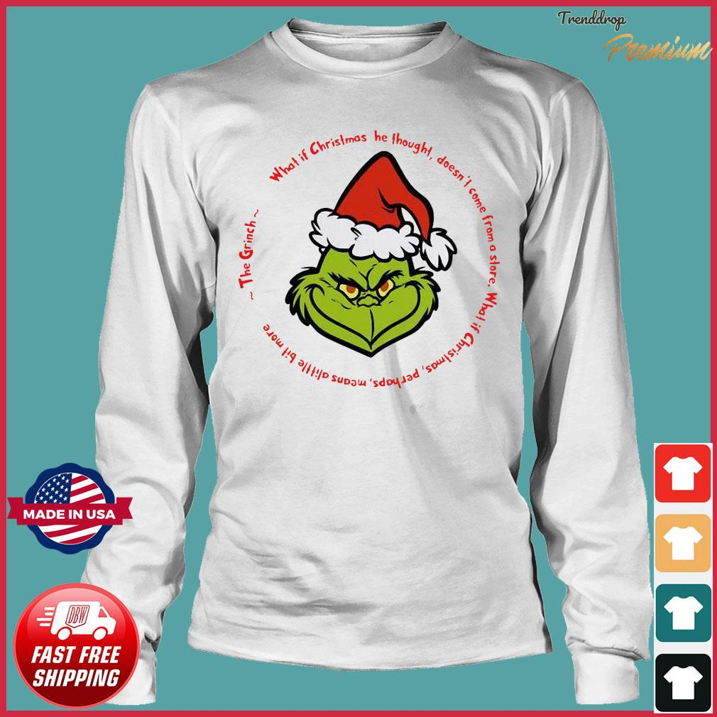 The Grinch Santa What If Christmas He Thought Doesn't Come From A Store Shirt Long Sleeve