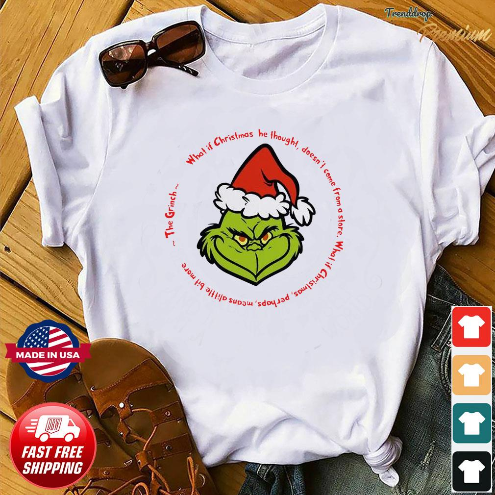 The Grinch Santa What If Christmas He Thought Doesn't Come From A Store Shirt Shirt